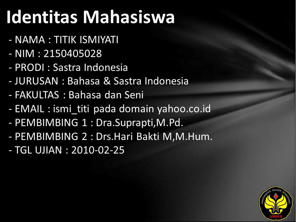 Identitas Mahasiswa - NAMA : TITIK ISMIYATI - NIM : 2150405028 - PRODI : Sastra Indonesia - JURUSAN : Bahasa & Sastra Indonesia - FAKULTAS : Bahasa dan Seni - EMAIL : ismi_titi pada domain yahoo.co.id - PEMBIMBING 1 : Dra.Suprapti,M.Pd.