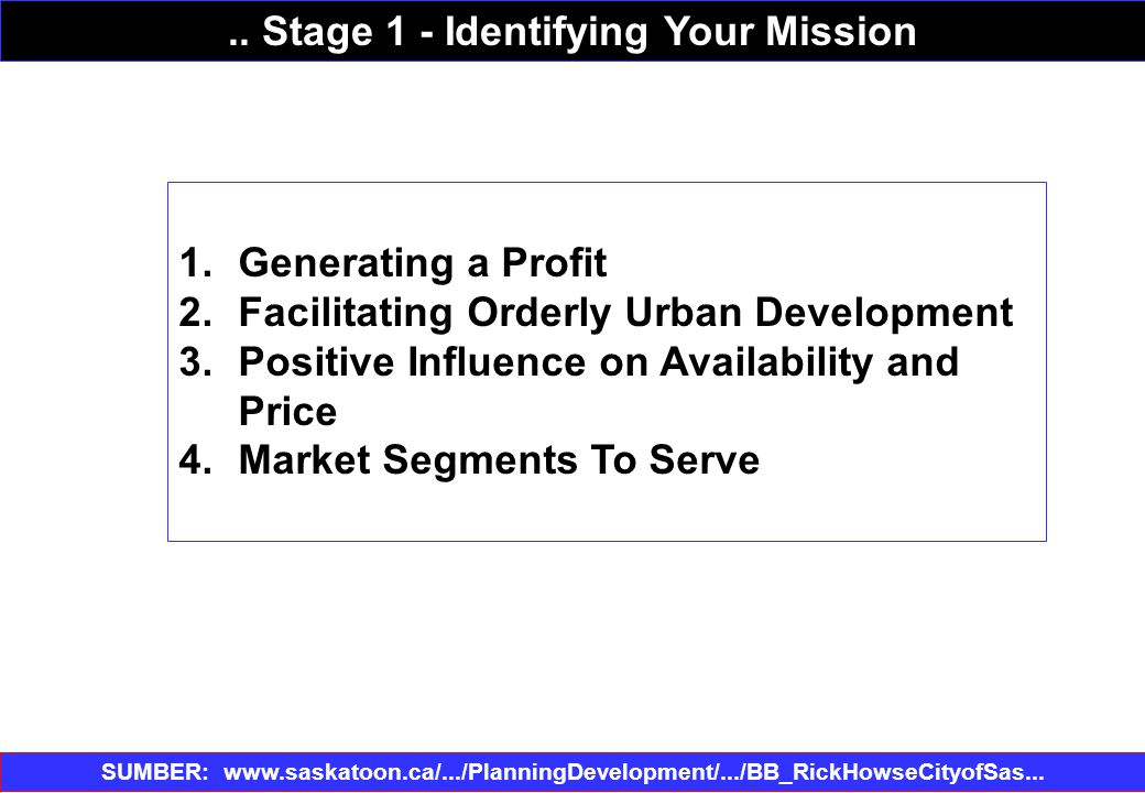 1.Generating a Profit 2.Facilitating Orderly Urban Development 3.Positive Influence on Availability and Price 4.Market Segments To Serve SUMBER: www.saskatoon.ca/.../PlanningDevelopment/.../BB_RickHowseCityofSas...‎..
