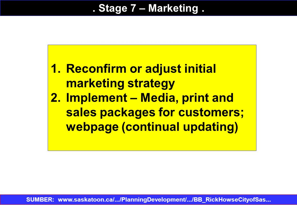 1.Reconfirm or adjust initial marketing strategy 2.Implement – Media, print and sales packages for customers; webpage (continual updating) SUMBER: www.saskatoon.ca/.../PlanningDevelopment/.../BB_RickHowseCityofSas...‎.
