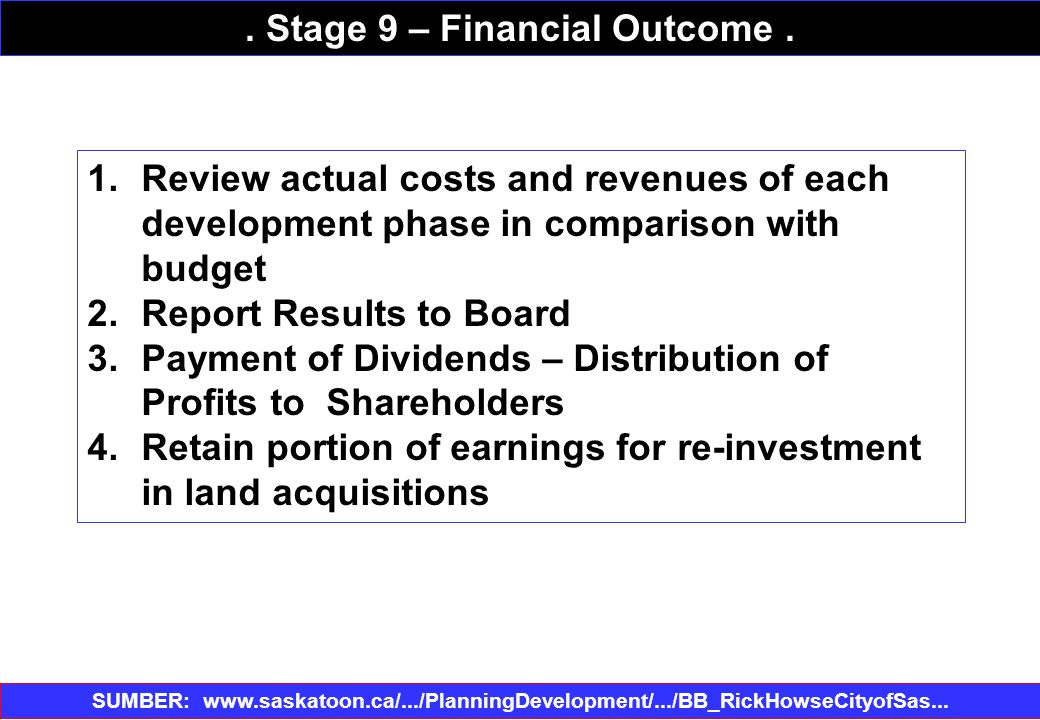 1.Review actual costs and revenues of each development phase in comparison with budget 2.Report Results to Board 3.Payment of Dividends – Distribution of Profits to Shareholders 4.Retain portion of earnings for re-investment in land acquisitions SUMBER: www.saskatoon.ca/.../PlanningDevelopment/.../BB_RickHowseCityofSas...‎.