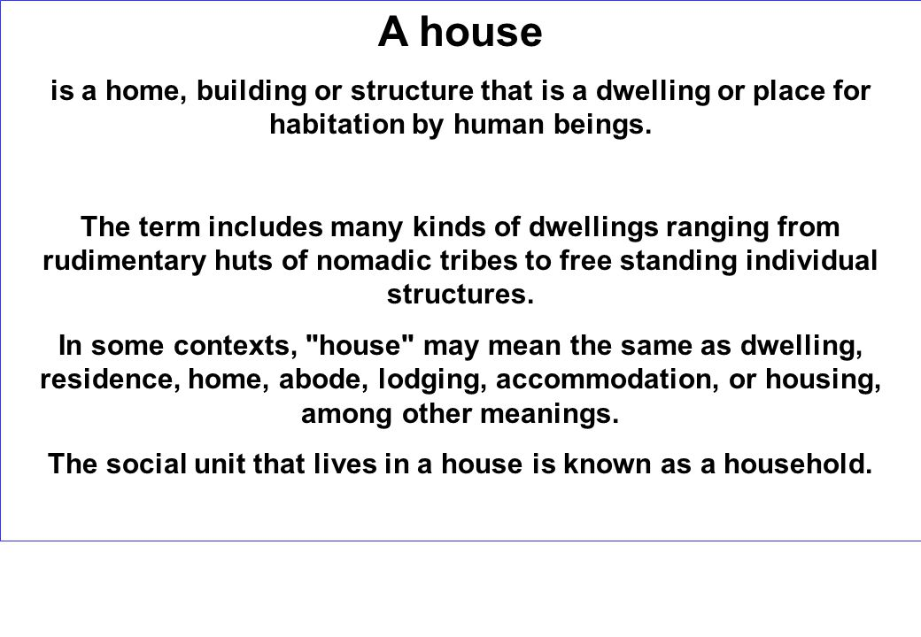 A house is a home, building or structure that is a dwelling or place for habitation by human beings.