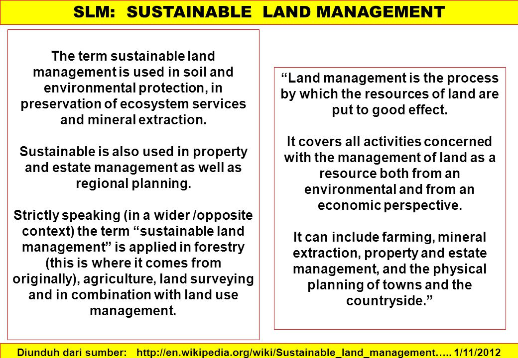 SLM is defined as a knowledge- based procedure that helps integrate land, water, biodiversity, and environmental management (including input and output externalities) to meet rising food and fiber demands while sustaining ecosystem services and livelihoods.