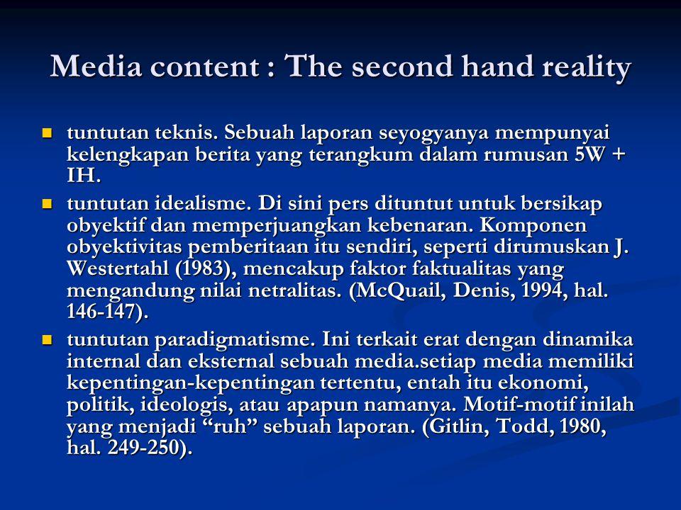 The fact : isi media merupakan hasil olahan (manufactured) yang dipengaruhi oleh berbagai faktor, mulai dari individu-individu pekerja media (wartawan, editor), konsumen/suplier/pengiklan, organisasi media, kelompok kepentingan, pemerintah, partai politik, ideologi, dan sebagainya (Soemaker & Reese, 1996).