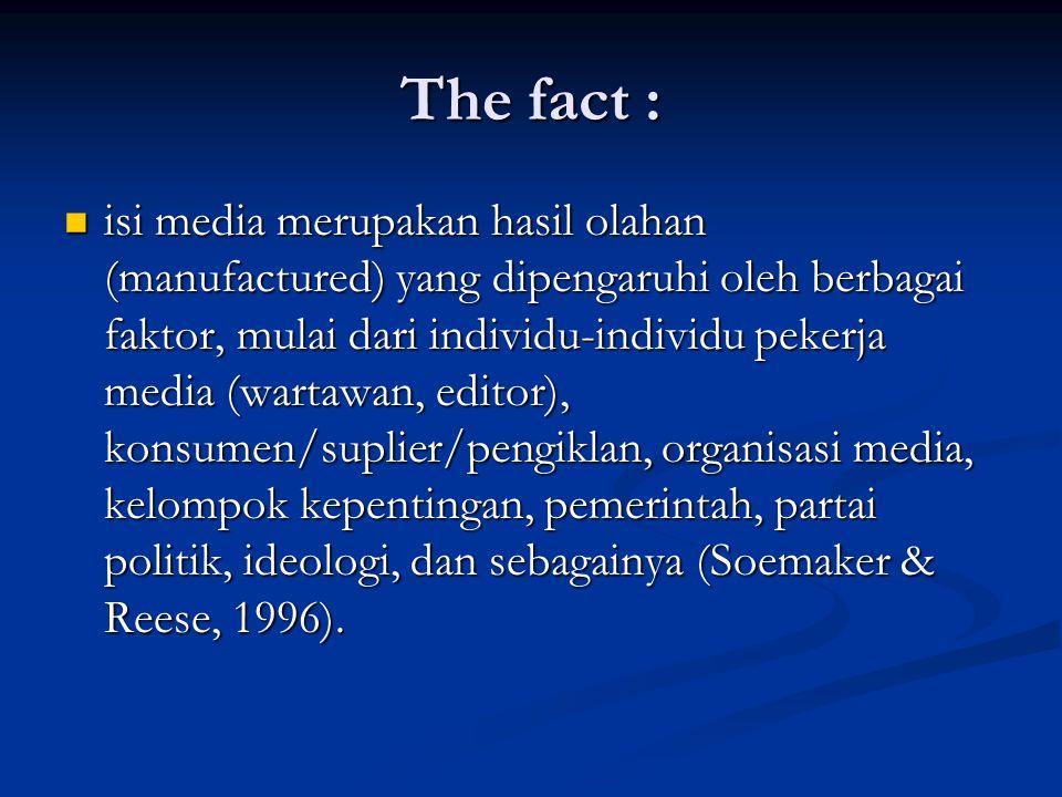 The fact : isi media merupakan hasil olahan (manufactured) yang dipengaruhi oleh berbagai faktor, mulai dari individu-individu pekerja media (wartawan
