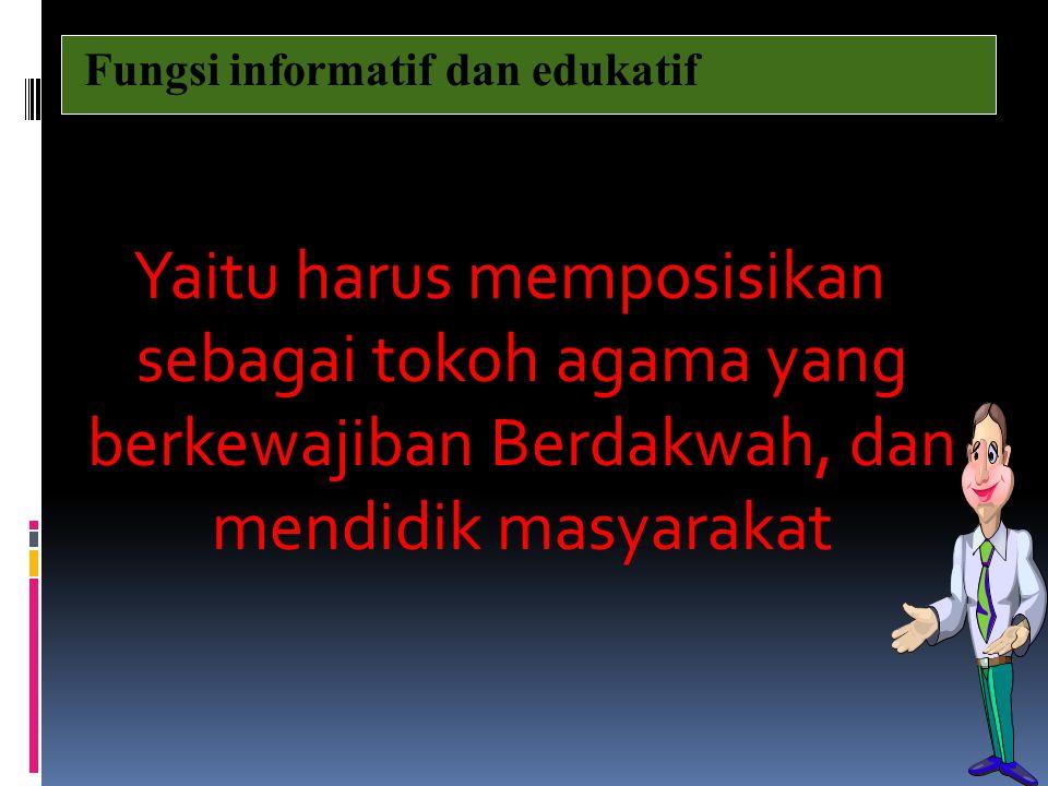 Yaitu harus memposisikan sebagai tokoh agama yang berkewajiban Berdakwah, dan mendidik masyarakat Fungsi informatif dan edukatif