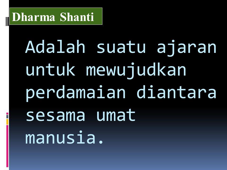 Adalah suatu ajaran untuk mewujudkan perdamaian diantara sesama umat manusia. Dharma Shanti