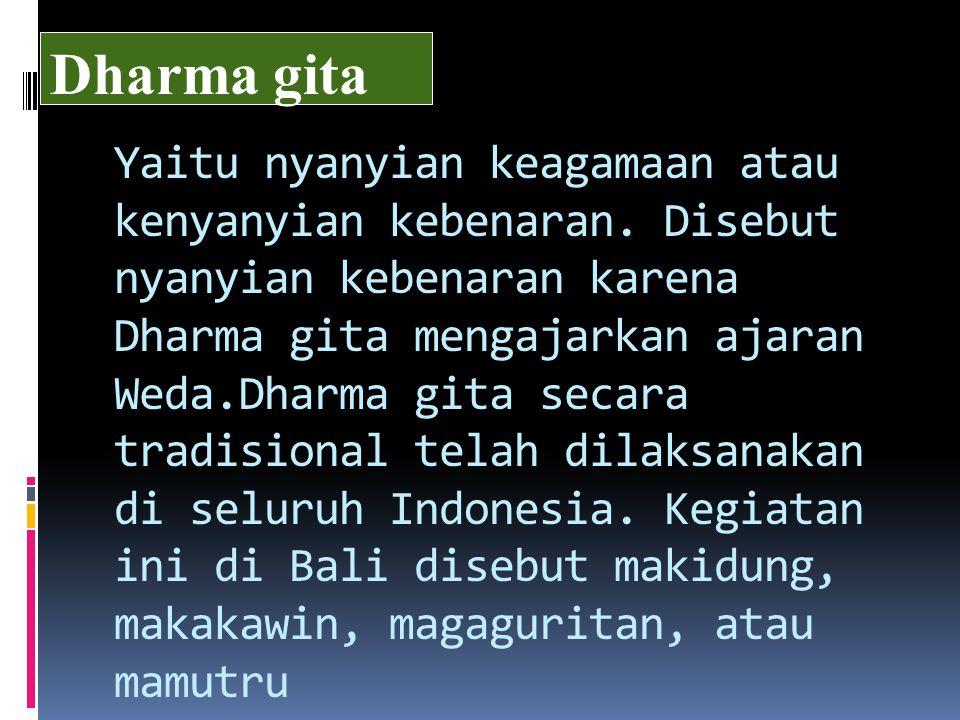 Yaitu nyanyian keagamaan atau kenyanyian kebenaran. Disebut nyanyian kebenaran karena Dharma gita mengajarkan ajaran Weda.Dharma gita secara tradision