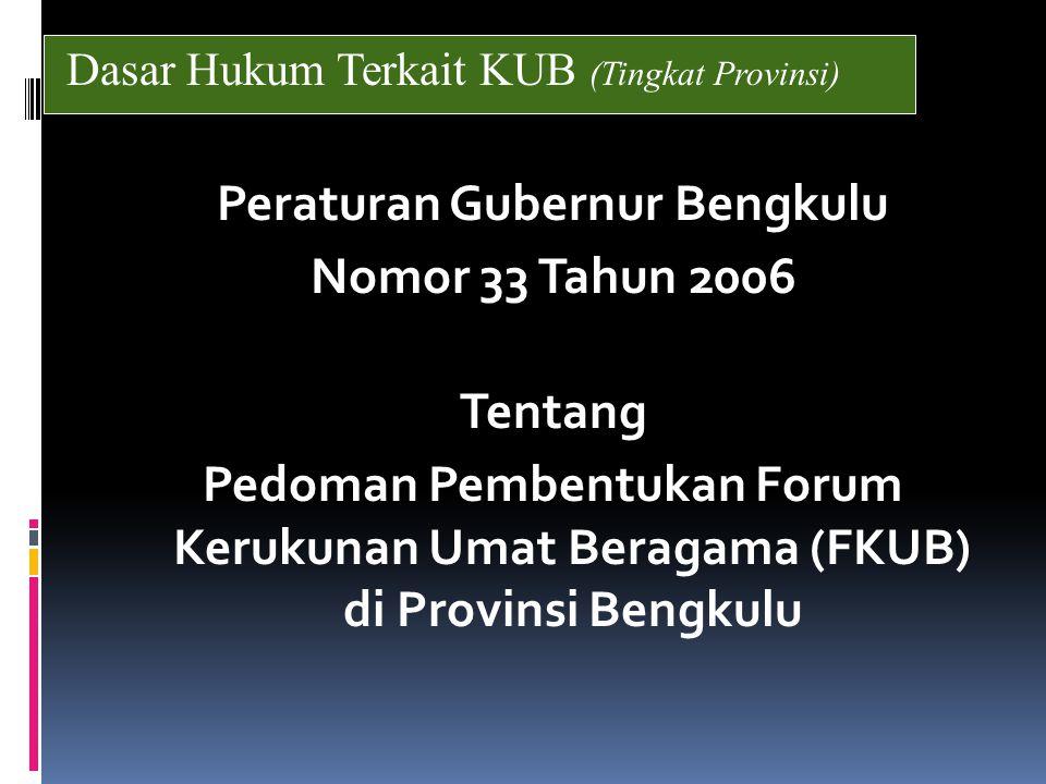 Peraturan Gubernur Bengkulu Nomor 33 Tahun 2006 Tentang Pedoman Pembentukan Forum Kerukunan Umat Beragama (FKUB) di Provinsi Bengkulu Dasar Hukum Terkait KUB (Tingkat Provinsi)