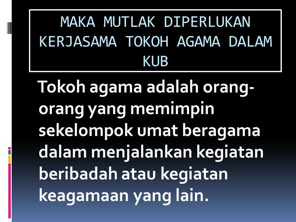MAKA MUTLAK DIPERLUKAN KERJASAMA TOKOH AGAMA DALAM KUB Tokoh agama adalah orang- orang yang memimpin sekelompok umat beragama dalam menjalankan kegiat