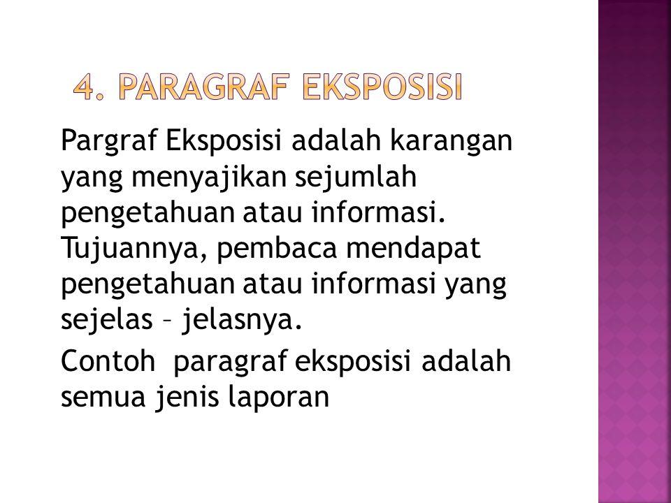 Pargraf Eksposisi adalah karangan yang menyajikan sejumlah pengetahuan atau informasi. Tujuannya, pembaca mendapat pengetahuan atau informasi yang sej