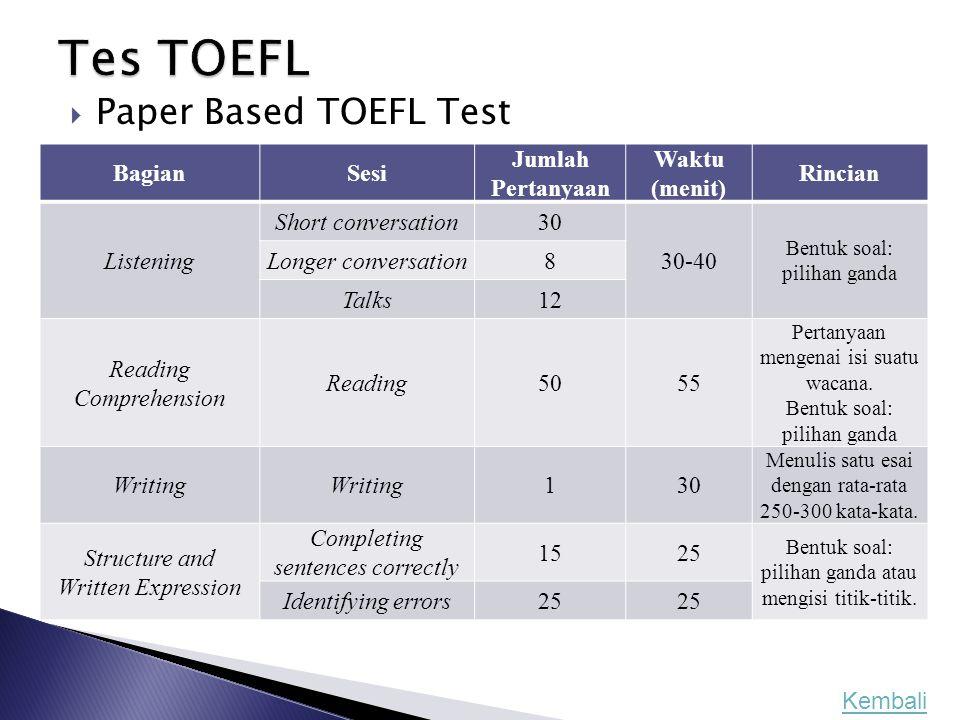  Paper Based TOEFL Test BagianSesi Jumlah Pertanyaan Waktu (menit) Rincian Listening Short conversation30 30-40 Bentuk soal: pilihan ganda Longer con