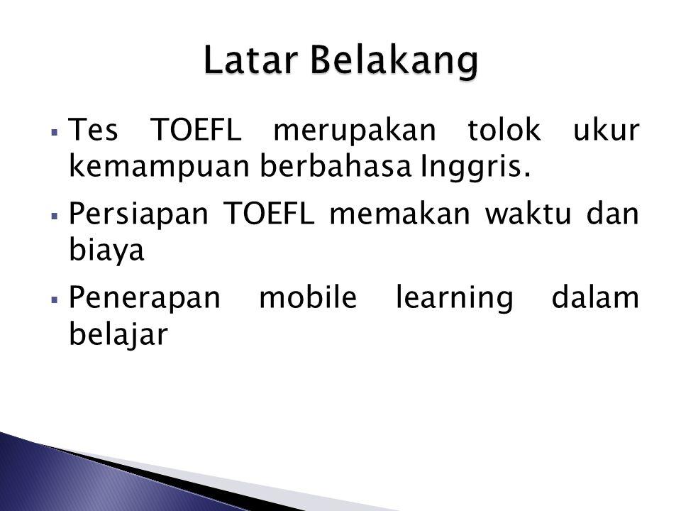  Tes TOEFL merupakan tolok ukur kemampuan berbahasa Inggris.  Persiapan TOEFL memakan waktu dan biaya  Penerapan mobile learning dalam belajar