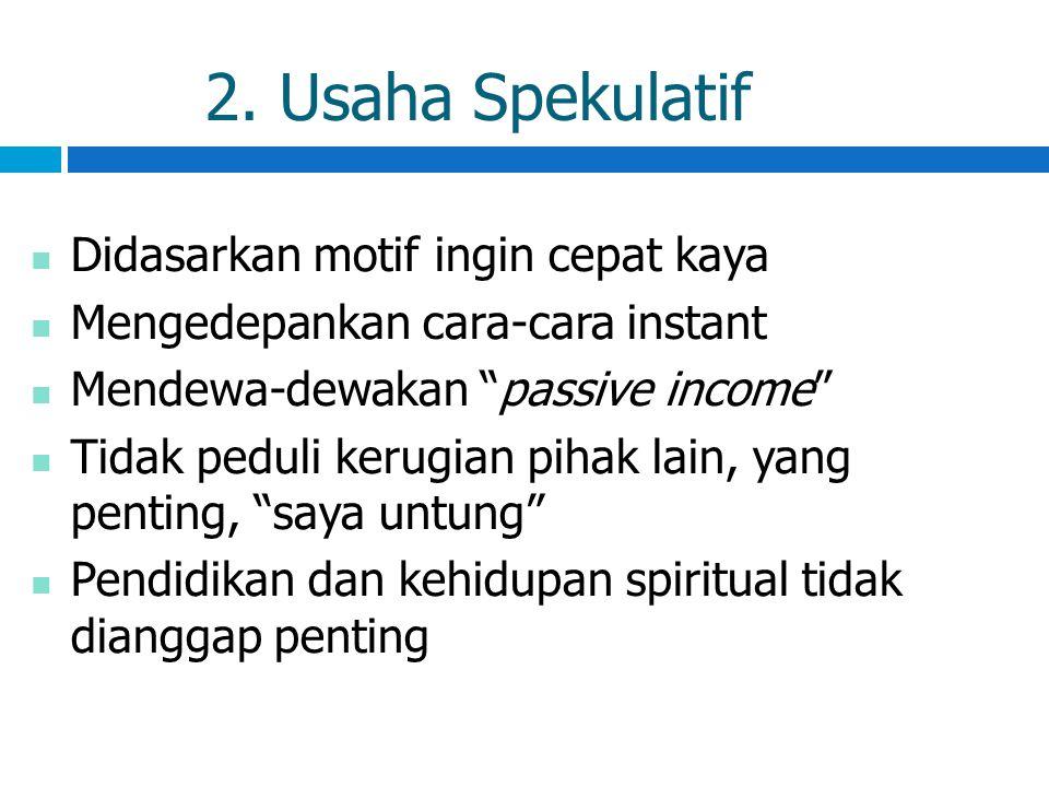 """2. Usaha Spekulatif Didasarkan motif ingin cepat kaya Mengedepankan cara-cara instant Mendewa-dewakan """"passive income"""" Tidak peduli kerugian pihak lai"""