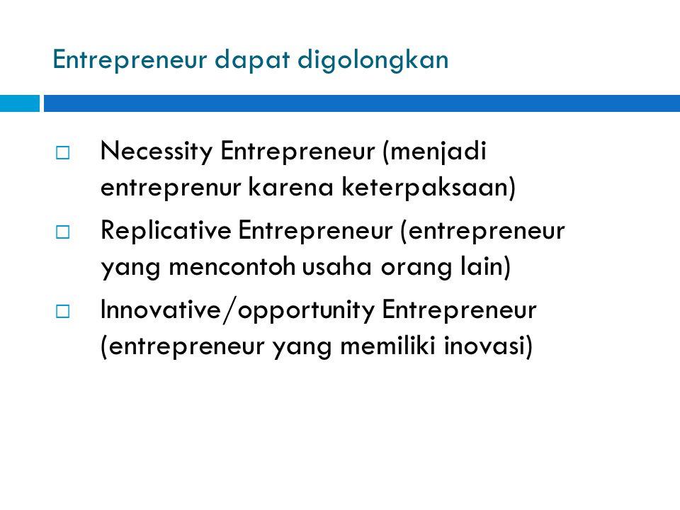 Entrepreneur dapat digolongkan  Necessity Entrepreneur (menjadi entreprenur karena keterpaksaan)  Replicative Entrepreneur (entrepreneur yang mencon