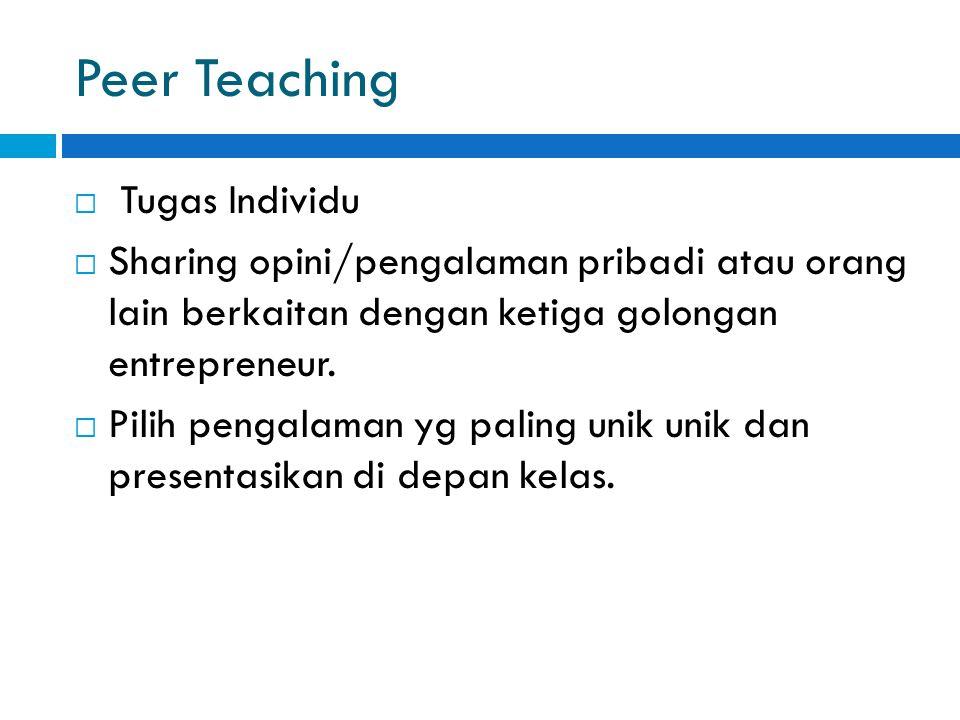 Peer Teaching  Tugas Individu  Sharing opini/pengalaman pribadi atau orang lain berkaitan dengan ketiga golongan entrepreneur.  Pilih pengalaman yg