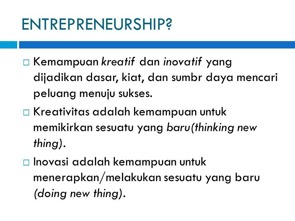 ENTREPRENEURSHIP?  Kemampuan kreatif dan inovatif yang dijadikan dasar, kiat, dan sumbr daya mencari peluang menuju sukses.  Kreativitas adalah kema