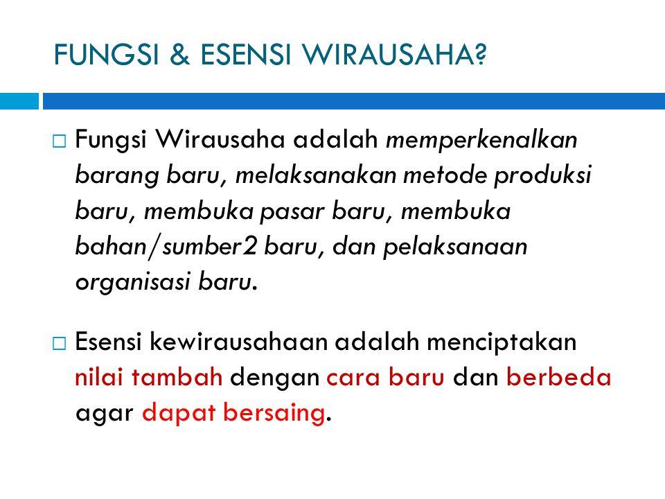 FUNGSI & ESENSI WIRAUSAHA?  Fungsi Wirausaha adalah memperkenalkan barang baru, melaksanakan metode produksi baru, membuka pasar baru, membuka bahan/