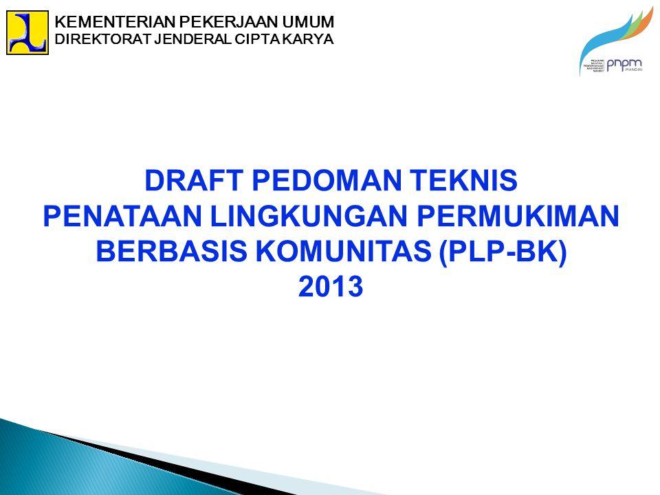DRAFT PEDOMAN TEKNIS PENATAAN LINGKUNGAN PERMUKIMAN BERBASIS KOMUNITAS (PLP-BK) 2013 KEMENTERIAN PEKERJAAN UMUM DIREKTORAT JENDERAL CIPTA KARYA