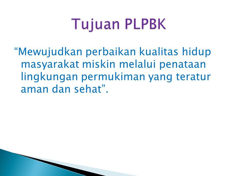 """Tujuan PLPBK """"Mewujudkan perbaikan kualitas hidup masyarakat miskin melalui penataan lingkungan permukiman yang teratur aman dan sehat""""."""