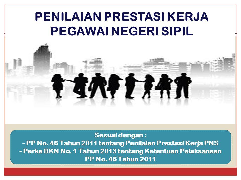 PENILAIAN PRESTASI KERJA PEGAWAI NEGERI SIPIL Sesuai dengan : - PP No. 46 Tahun 2011 tentang Penilaian Prestasi Kerja PNS - Perka BKN No. 1 Tahun 2013