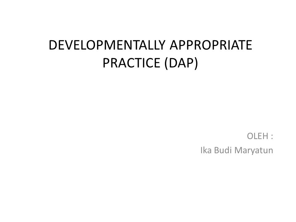 DEVELOPMENTALLY APPROPRIATE PRACTICE (DAP) OLEH : Ika Budi Maryatun