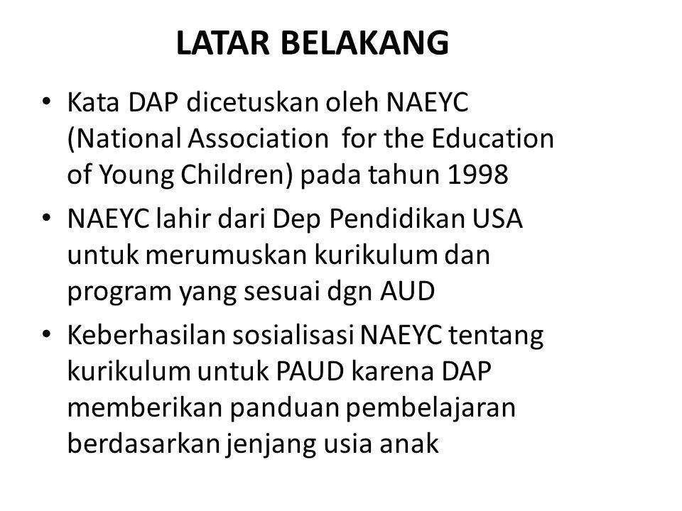 LATAR BELAKANG Kata DAP dicetuskan oleh NAEYC (National Association for the Education of Young Children) pada tahun 1998 NAEYC lahir dari Dep Pendidik