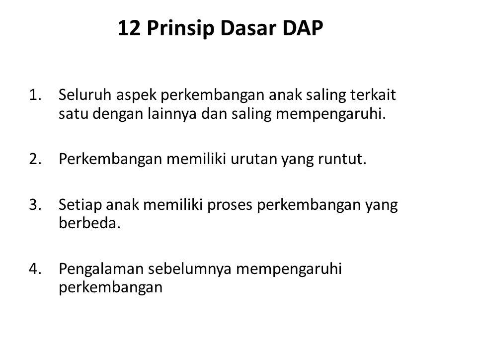 12 Prinsip Dasar DAP 1.Seluruh aspek perkembangan anak saling terkait satu dengan lainnya dan saling mempengaruhi. 2.Perkembangan memiliki urutan yang