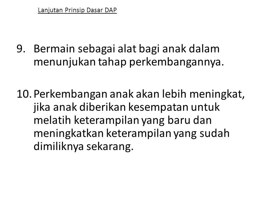 Lanjutan Prinsip Dasar DAP 9.Bermain sebagai alat bagi anak dalam menunjukan tahap perkembangannya. 10.Perkembangan anak akan lebih meningkat, jika an