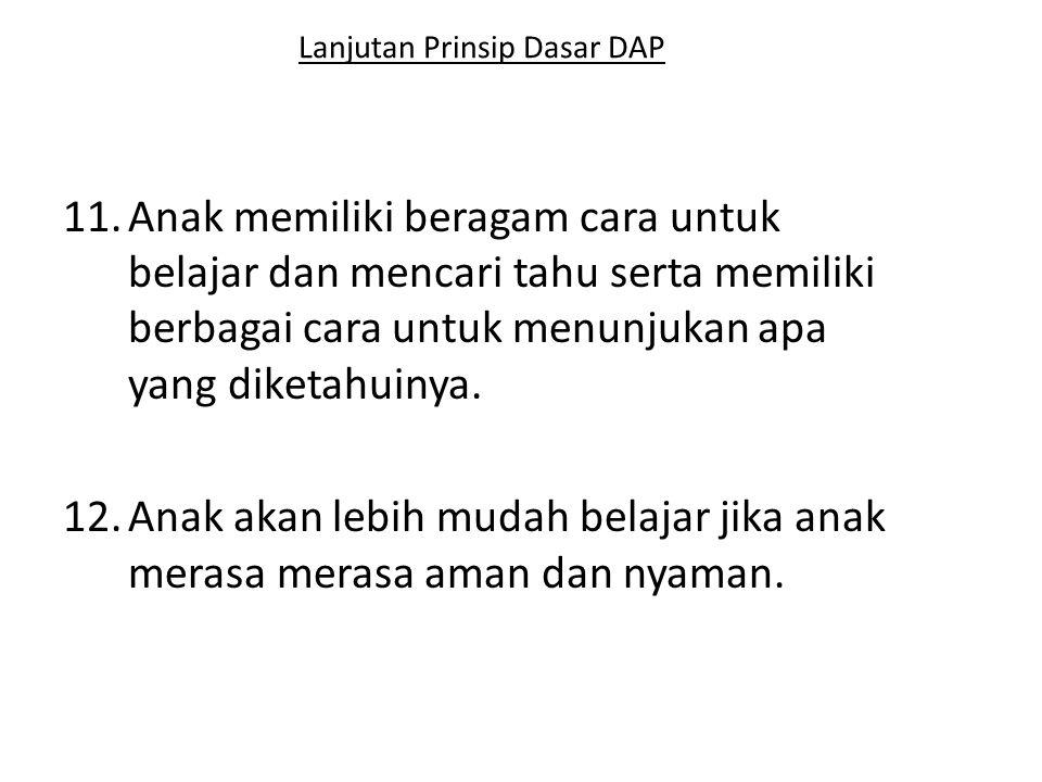 Lanjutan Prinsip Dasar DAP 11.Anak memiliki beragam cara untuk belajar dan mencari tahu serta memiliki berbagai cara untuk menunjukan apa yang diketah