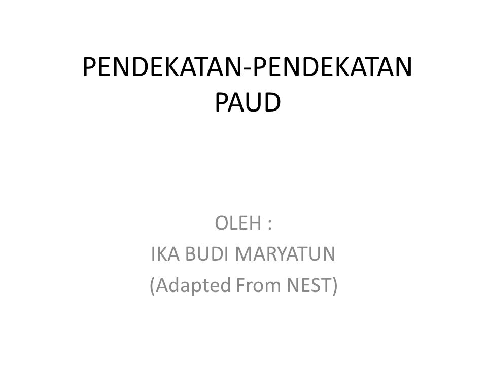 PENDEKATAN-PENDEKATAN PAUD OLEH : IKA BUDI MARYATUN (Adapted From NEST)