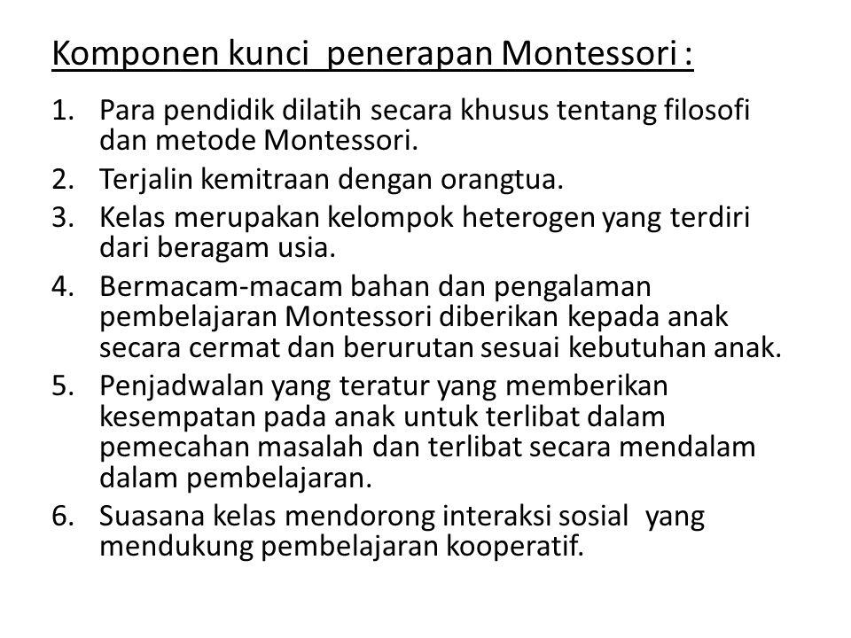Komponen kunci penerapan Montessori : 1.Para pendidik dilatih secara khusus tentang filosofi dan metode Montessori. 2.Terjalin kemitraan dengan orangt