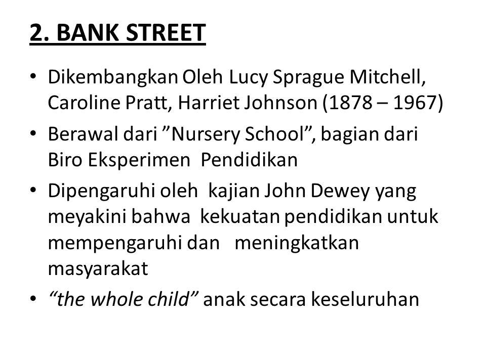 "2. BANK STREET Dikembangkan Oleh Lucy Sprague Mitchell, Caroline Pratt, Harriet Johnson (1878 – 1967) Berawal dari ""Nursery School"", bagian dari Biro"