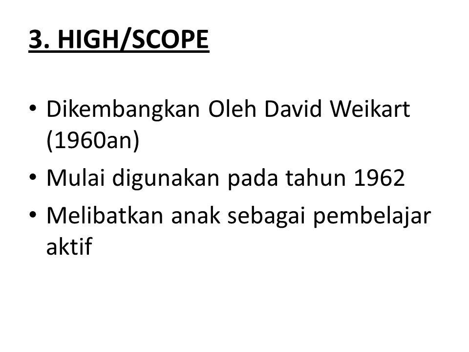 3. HIGH/SCOPE Dikembangkan Oleh David Weikart (1960an) Mulai digunakan pada tahun 1962 Melibatkan anak sebagai pembelajar aktif