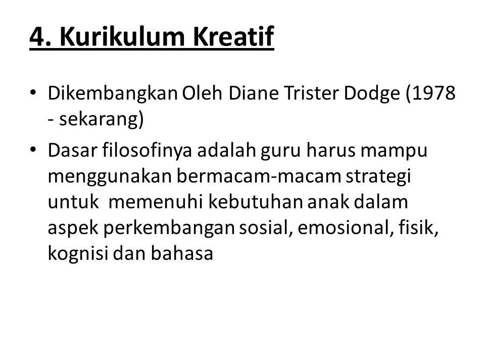 4. Kurikulum Kreatif Dikembangkan Oleh Diane Trister Dodge (1978 - sekarang) Dasar filosofinya adalah guru harus mampu menggunakan bermacam-macam stra