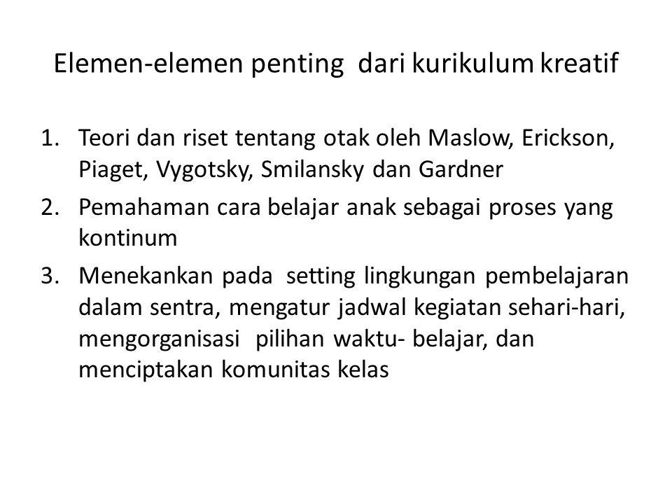 Elemen-elemen penting dari kurikulum kreatif 1.Teori dan riset tentang otak oleh Maslow, Erickson, Piaget, Vygotsky, Smilansky dan Gardner 2.Pemahaman