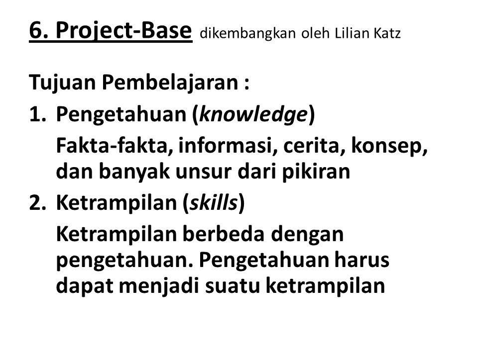 6. Project-Base dikembangkan oleh Lilian Katz Tujuan Pembelajaran : 1.Pengetahuan (knowledge) Fakta-fakta, informasi, cerita, konsep, dan banyak unsur