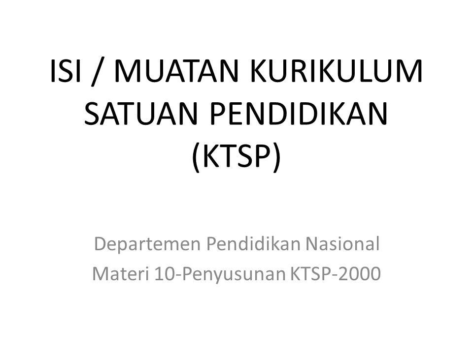 ISI / MUATAN KURIKULUM SATUAN PENDIDIKAN (KTSP) Departemen Pendidikan Nasional Materi 10-Penyusunan KTSP-2000