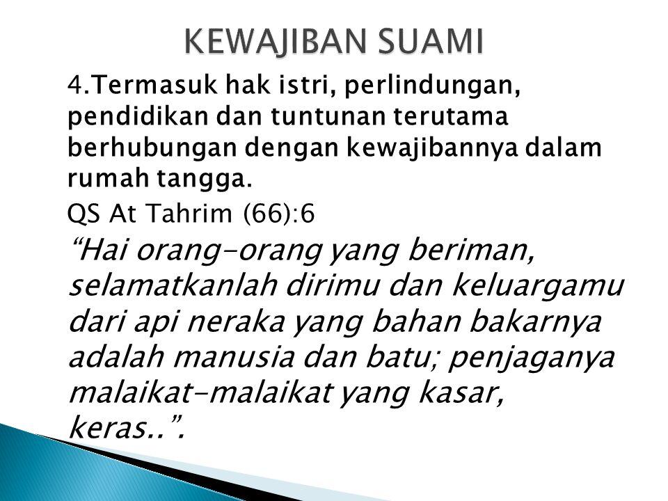 "4.Termasuk hak istri, perlindungan, pendidikan dan tuntunan terutama berhubungan dengan kewajibannya dalam rumah tangga. QS At Tahrim (66):6 ""Hai oran"