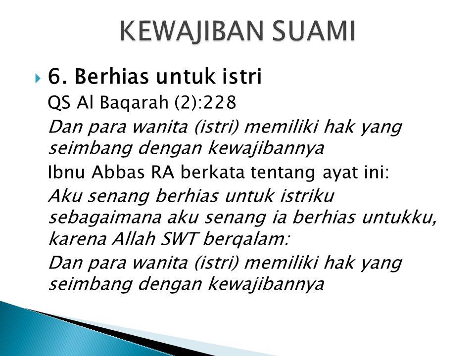  6. Berhias untuk istri QS Al Baqarah (2):228 Dan para wanita (istri) memiliki hak yang seimbang dengan kewajibannya Ibnu Abbas RA berkata tentang ay