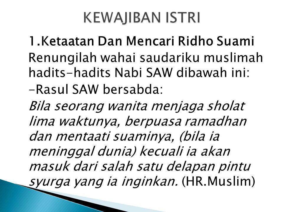 1.Ketaatan Dan Mencari Ridho Suami Renungilah wahai saudariku muslimah hadits-hadits Nabi SAW dibawah ini: -Rasul SAW bersabda: Bila seorang wanita me