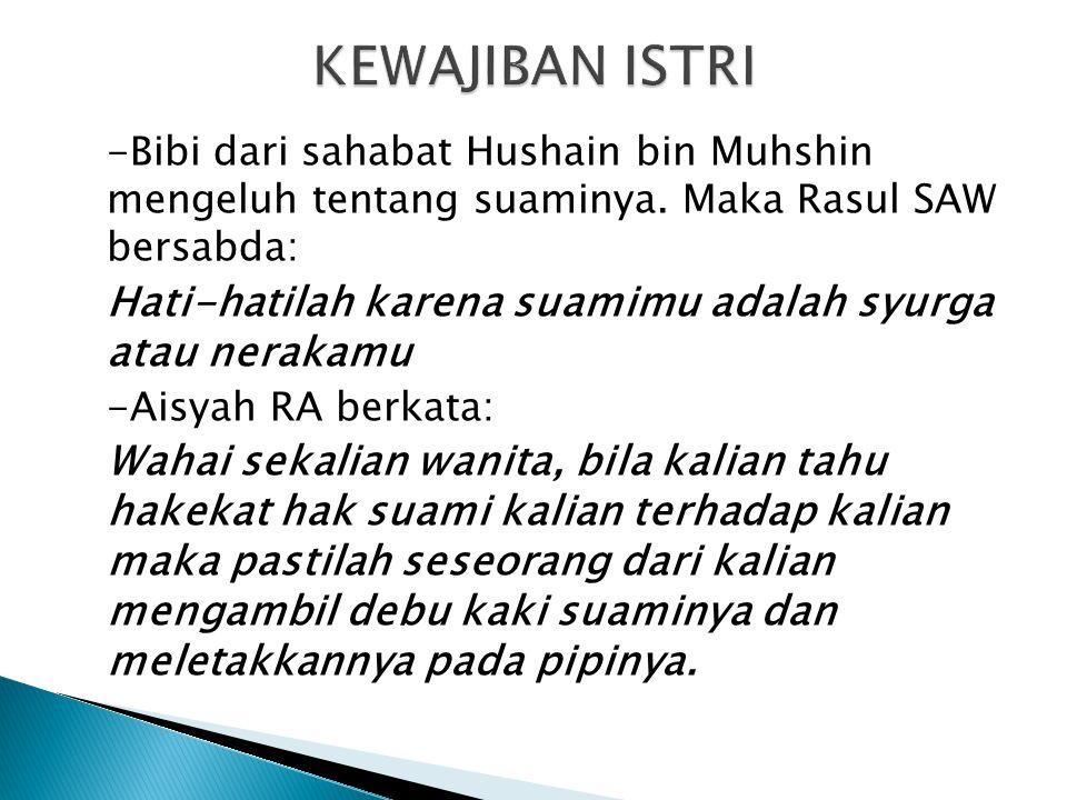 -Bibi dari sahabat Hushain bin Muhshin mengeluh tentang suaminya. Maka Rasul SAW bersabda: Hati-hatilah karena suamimu adalah syurga atau nerakamu -Ai