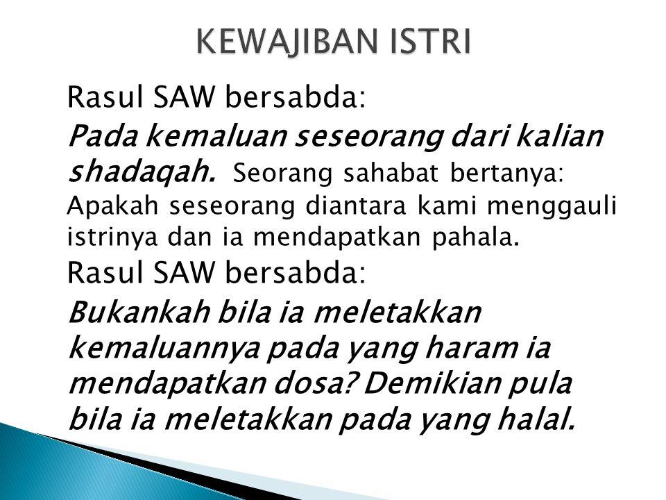 Rasul SAW bersabda: Pada kemaluan seseorang dari kalian shadaqah. Seorang sahabat bertanya: Apakah seseorang diantara kami menggauli istrinya dan ia m