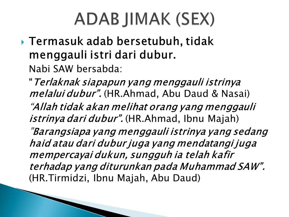 """ Termasuk adab bersetubuh, tidak menggauli istri dari dubur. Nabi SAW bersabda: """"Terlaknak siapapun yang menggauli istrinya melalui dubur"""". (HR.Ahmad"""