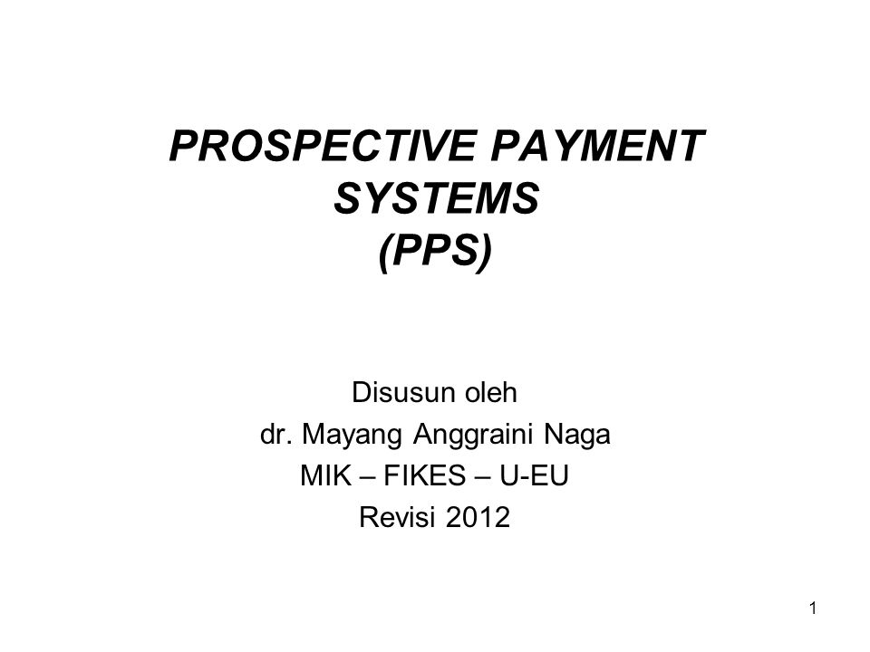 1 PROSPECTIVE PAYMENT SYSTEMS (PPS) Disusun oleh dr. Mayang Anggraini Naga MIK – FIKES – U-EU Revisi 2012