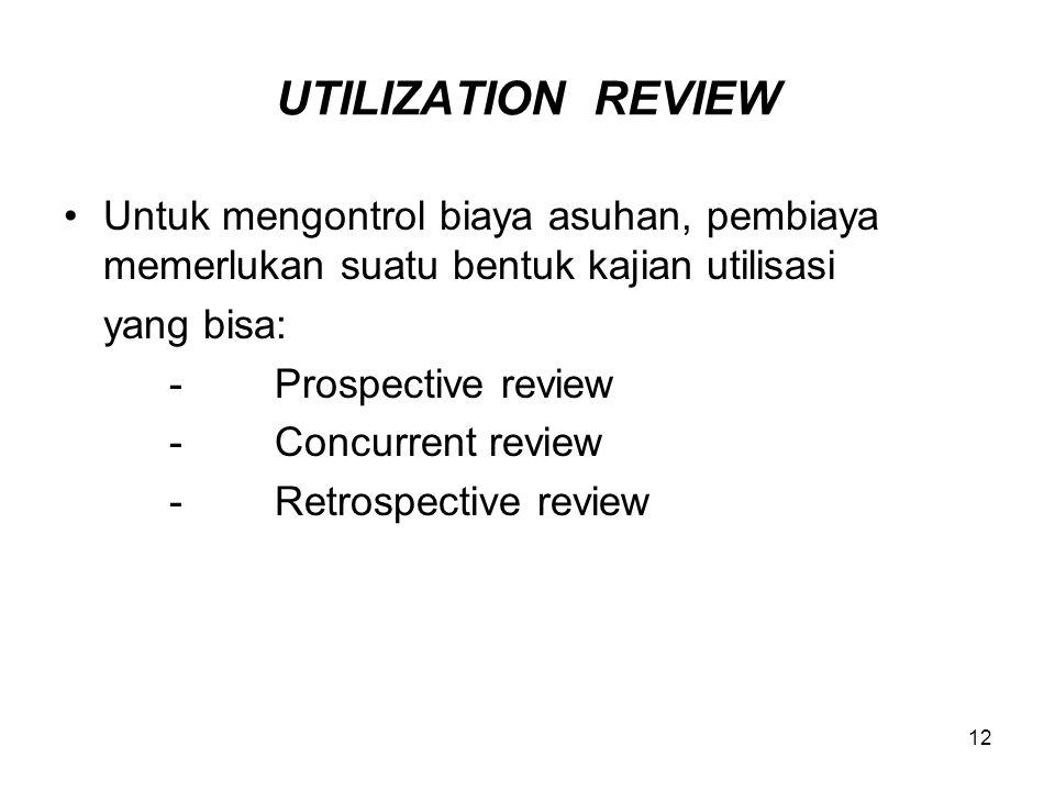 12 UTILIZATION REVIEW Untuk mengontrol biaya asuhan, pembiaya memerlukan suatu bentuk kajian utilisasi yang bisa: -Prospective review -Concurrent revi