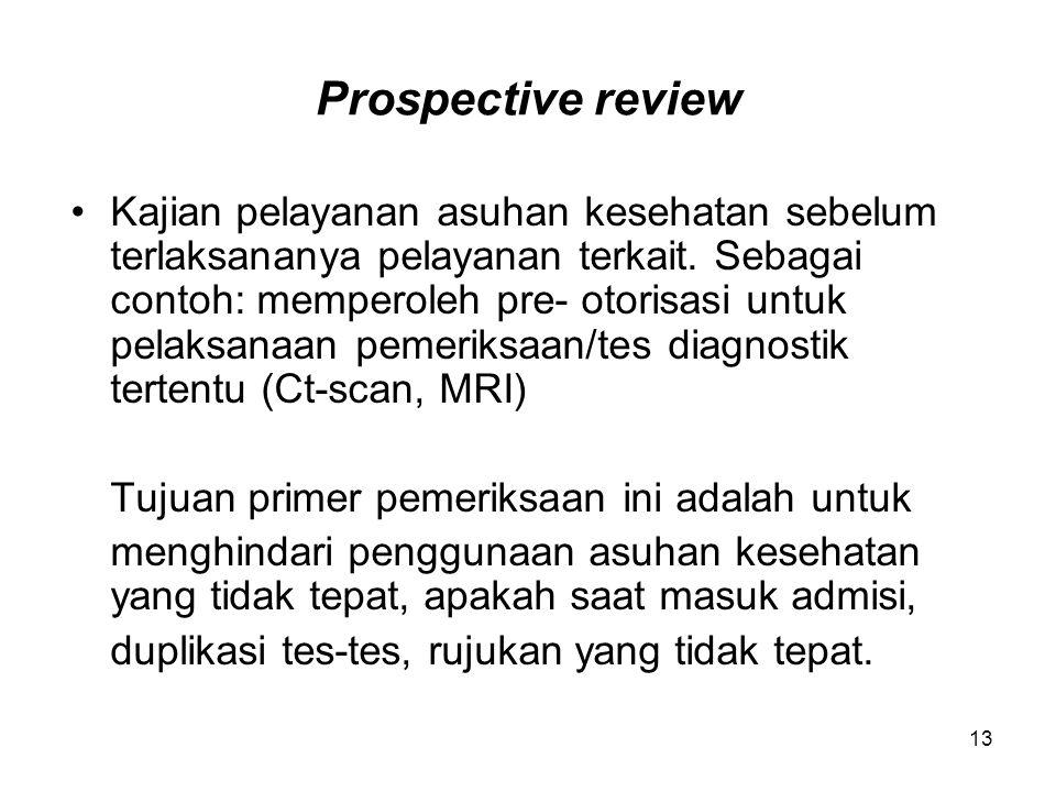 13 Prospective review Kajian pelayanan asuhan kesehatan sebelum terlaksananya pelayanan terkait. Sebagai contoh: memperoleh pre- otorisasi untuk pelak