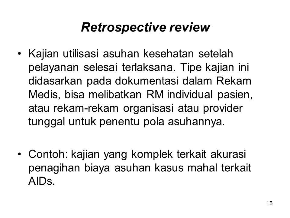 15 Retrospective review Kajian utilisasi asuhan kesehatan setelah pelayanan selesai terlaksana. Tipe kajian ini didasarkan pada dokumentasi dalam Reka