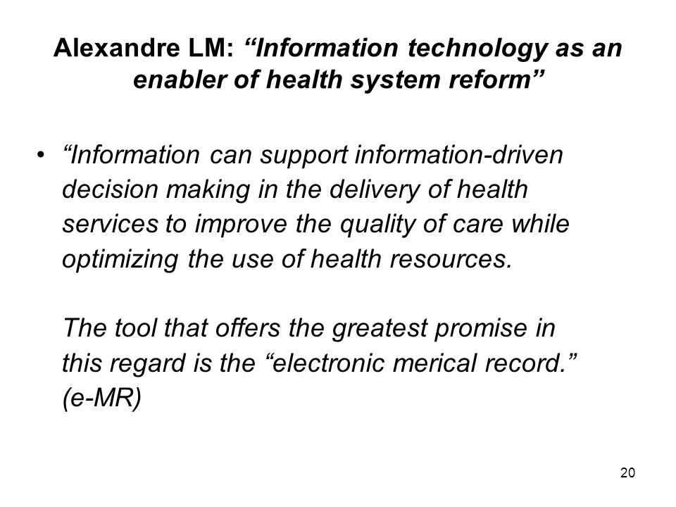 20 Alexandre LM: Information technology as an enabler of health system reform Information can support information-driven decision making in the delivery of health services to improve the quality of care while optimizing the use of health resources.