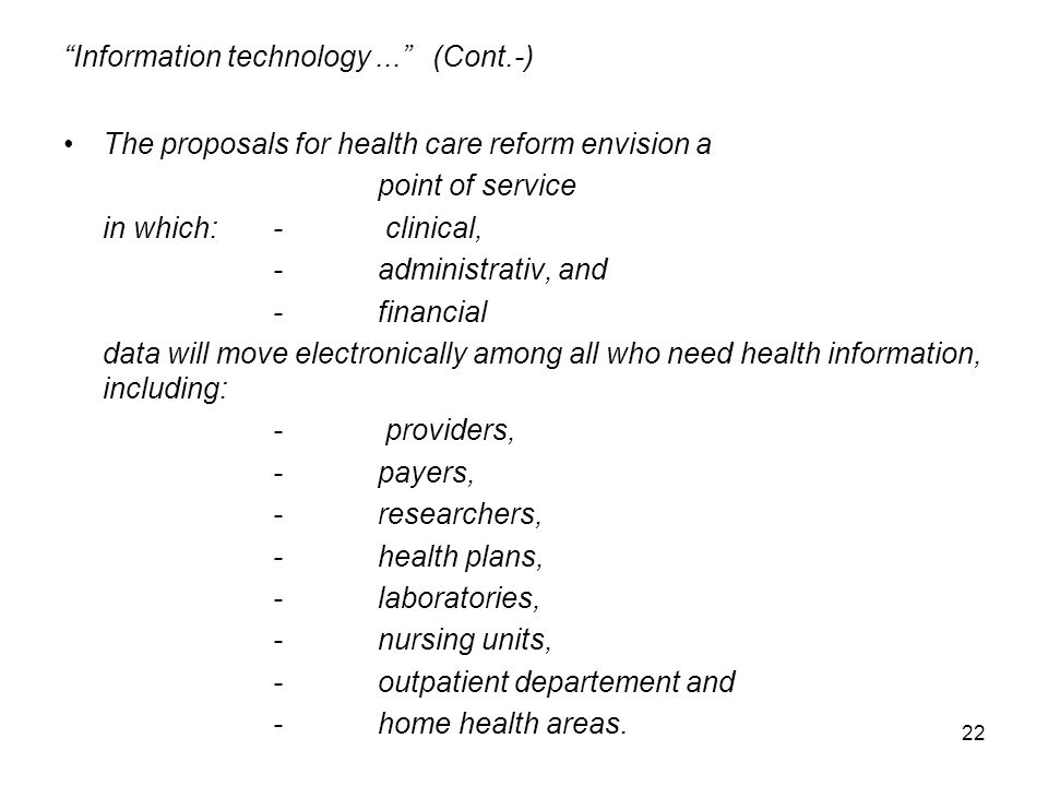 22 Information technology... (Cont.-) The proposals for health care reform envision a point of service in which:- clinical, -administrativ, and -financial data will move electronically among all who need health information, including: - providers, -payers, -researchers, -health plans, -laboratories, -nursing units, -outpatient departement and -home health areas.
