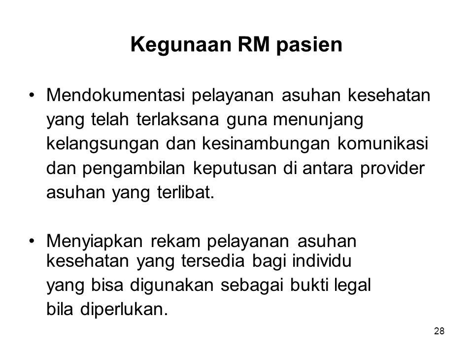 28 Kegunaan RM pasien Mendokumentasi pelayanan asuhan kesehatan yang telah terlaksana guna menunjang kelangsungan dan kesinambungan komunikasi dan pen